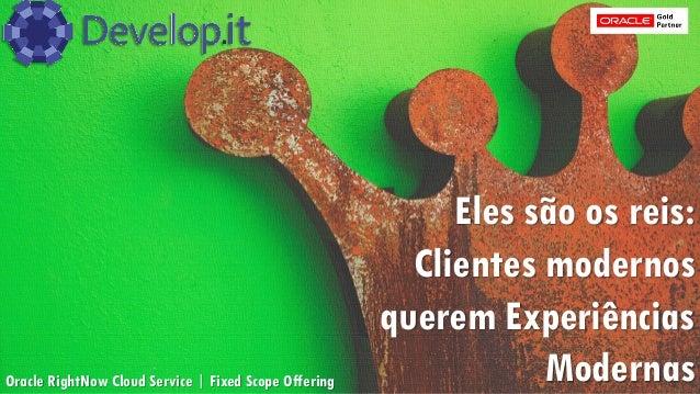 Eles são os reis: Clientes modernos querem Experiências ModernasOracle RightNow Cloud Service | Fixed Scope Offering