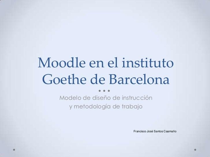 Moodle en el instituto Goethe de Barcelona<br />Modelo de diseño de instrucción <br />y metodología de trabajo<br />Franci...