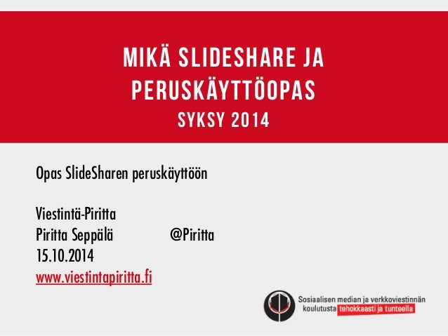 MIKÄ SLIDESHARE JA  PERUSKÄYTTÖOPAS  syksy 2014  Opas SlideSharen peruskäyttöön  !  Viestintä-Piritta  Piritta Seppälä @Pi...