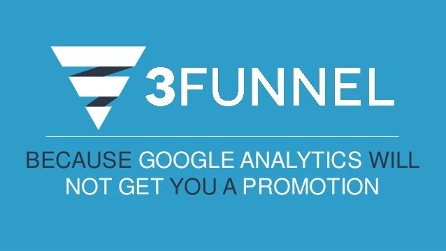 BECAUSE GOOGLE ANALYTICS WILL NOT GET YOU A PROMOTION