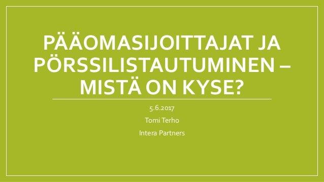 PÄÄOMASIJOITTAJAT JA PÖRSSILISTAUTUMINEN – MISTÄ ON KYSE? 5.6.2017 TomiTerho Intera Partners