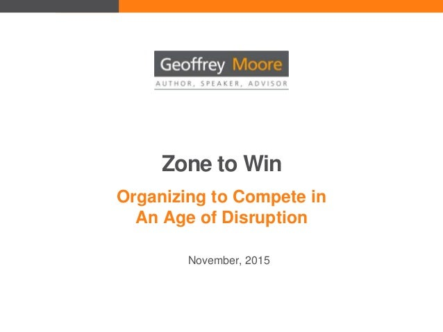 Zone to Win Organizing to Compete in An Age of Disruption November, 2015