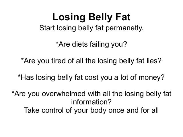 Losing Belly Fat         Start losing belly fat permanetly.              *Are diets failing you?   *Are you tired of all t...