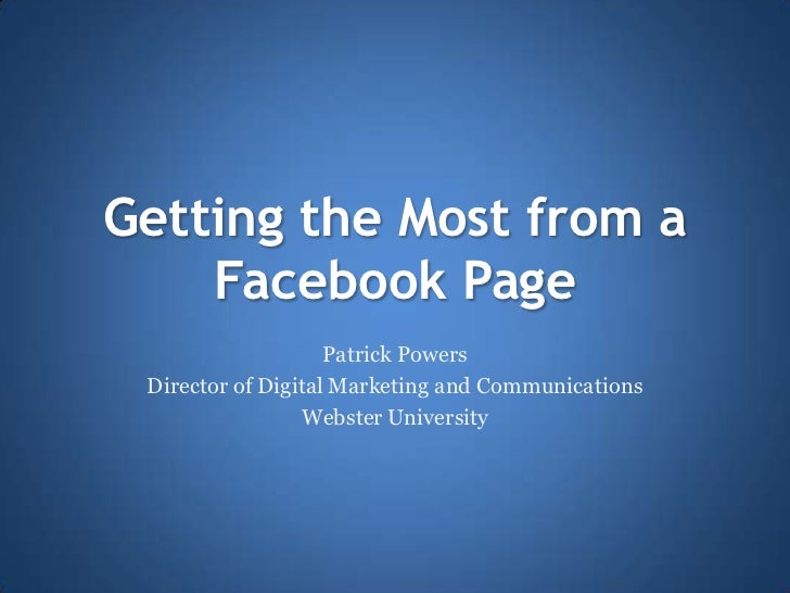 Getting the Most from a    Facebook Page                    Patrick Powers Director of Digital Marketing and Communication...