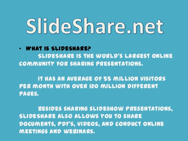 • What is SlideShare?     SlideShare is the world's largest onlinecommunity for sharing presentations.     It has an avera...