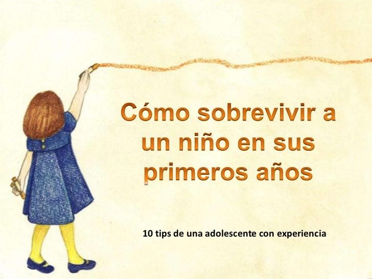 Cómosobrevivir a un niño en susprimerosaños<br />10 tips de unaadolescente con experiencia<br />
