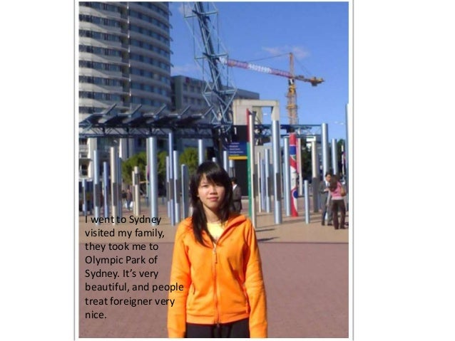 I went to Sydneyvisited my family,they took me toOlympic Park ofSydney. It's verybeautiful, and peopletreat foreigner very...