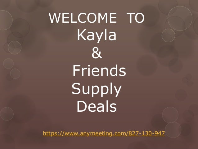 WELCOME TO Kayla & Friends Supply Deals https://www.anymeeting.com/827-130-947