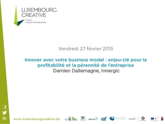 Vendredi 27 février 2015 Innover avec votre business model : enjeu-clé pour la profitabilité et la pérennité de l'entrepris...