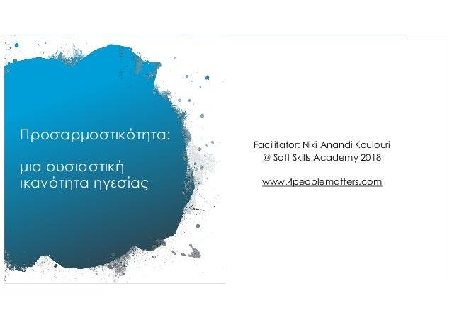 Προσαρµοστικότητα: µια ουσιαστική ικανότητα ηγεσίας Facilitator: Niki Anandi Koulouri @ Soft Skills Academy 2018 www.4peop...