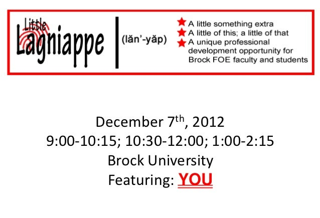 December 7th, 20129:00-10:15; 10:30-12:00; 1:00-2:15         Brock University         Featuring: YOU
