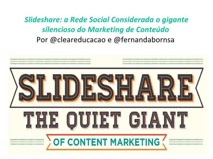 Slideshare: a Rede Social Considerada o gigante silencioso do Marketing de Conteúdo   Por @cleareducacao e @fernandabornsa