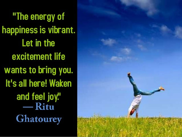 """The energy of happiness is vibrant. Let in the excitement life wants to bring you. It's all here! Waken and feel joy."""