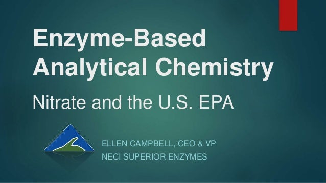 Enzyme-Based Analytical Chemistry Nitrate and the U.S. EPA ELLEN CAMPBELL, CEO & VP NECI SUPERIOR ENZYMES