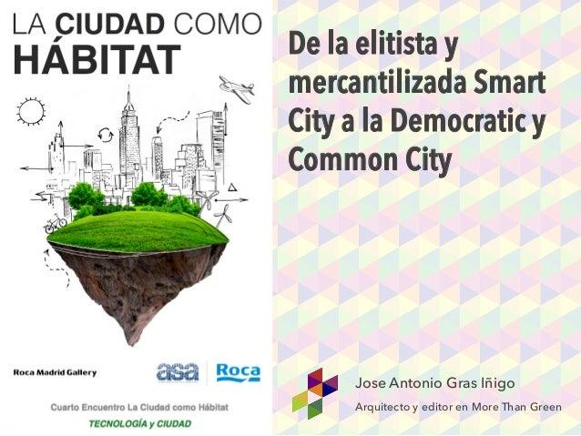 De la elitista y mercantilizada Smart City a la Democratic y Common City Jose Antonio Gras Iñigo Arquitecto y editor en Mo...