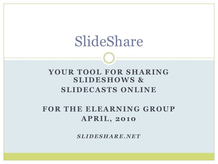 SlideShare<br />Your tool for sharing slideshows & <br />slidecasts online<br />For the elearning group<br />April, 2010<b...