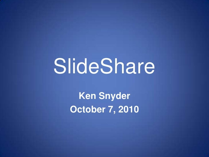 SlideShare<br />Ken Snyder<br />October 7, 2010<br />