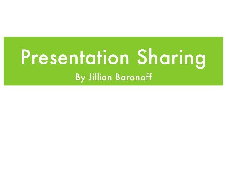 Presentation Sharing     By Jillian Baronoff