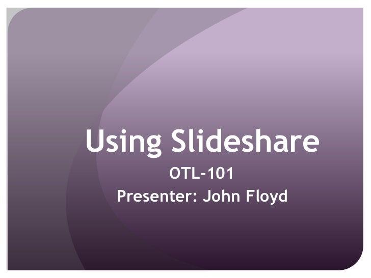 Using Slideshare<br />OTL-101<br />Presenter: John Floyd<br />