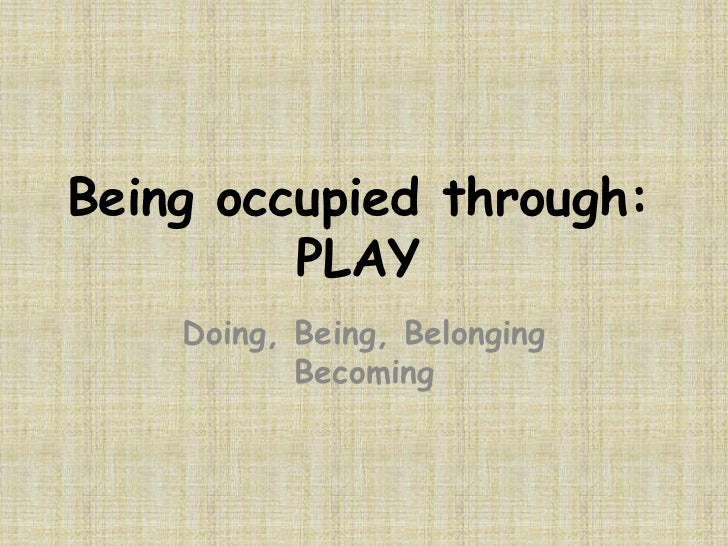Being occupied through:         PLAY    Doing, Being, Belonging           Becoming