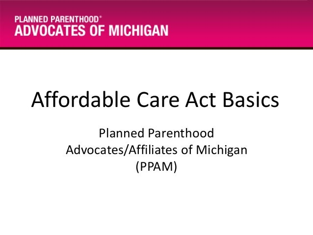 Affordable Care Act Basics Planned Parenthood Advocates/Affiliates of Michigan (PPAM)