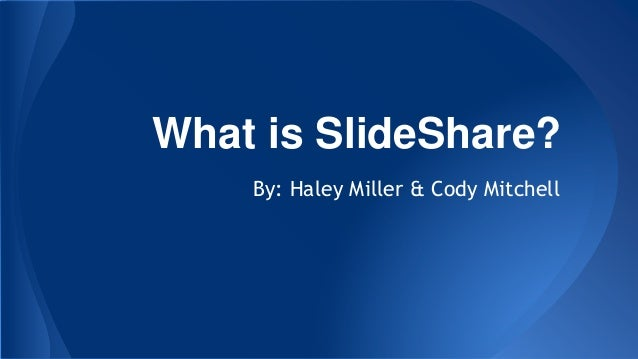 What is SlideShare? By: Haley Miller & Cody Mitchell