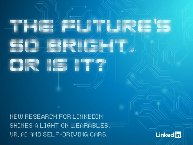 THE FUTURE'S SO BRIGHT, OR IS IT? NEW RESEARCH FOR LINKEDIN SHINES A LIGHT ON WEARABLES, VR, AI AND SELF-DRIVING CARS.