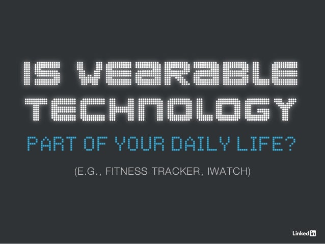 IS WEARABLE TECHNOLOGY PART OF YOUR DAILY LIFE? (E.G., FITNESS TRACKER, IWATCH)