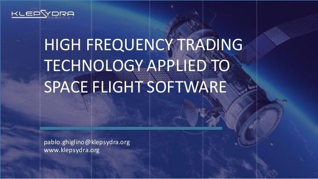 HIGH FREQUENCY TRADING TECHNOLOGY APPLIED TO SPACE FLIGHT SOFTWARE pablo.ghiglino@klepsydra.org www.klepsydra.org