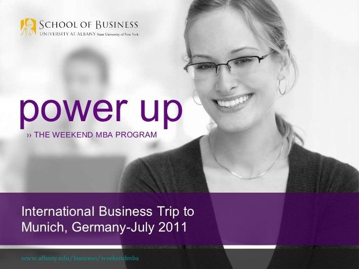 www.albany.edu/business/weekendmba power up ››  THE  WEEKEND MBA  PROGRAM InternationaI Business Trip to Munich, Germany-J...
