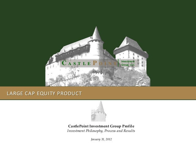 LARGE CAP EQUITY PRODUCT Investment Group, LLCC A S T L E P O I N T CastlePoint Investment Group Profile Investment Philos...