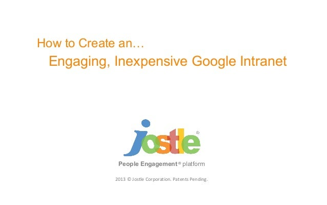 2013 © Jostle Corporation. Patents Pending.People Engagement ®platformHow to Create an…Engaging, Inexpensive Google Intranet