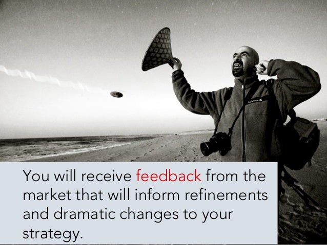 You need to be willing to  accept the feedback and  adjust your efforts accordingly