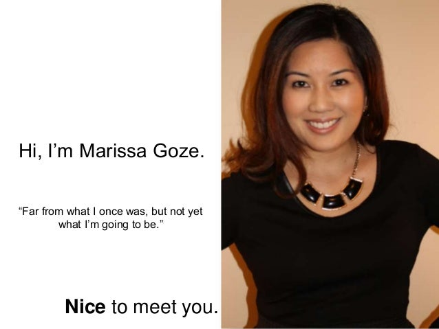 """Hi, I'm Marissa Goze. Nice to meet you. """"Far from what I once was, but not yet what I'm going to be."""""""