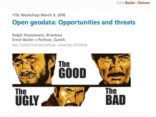 Open geodata: Opportunities and threats Ralph Straumann, @rastrau Ernst Basler + Partner, Zurich also: Oxford Internet Ins...