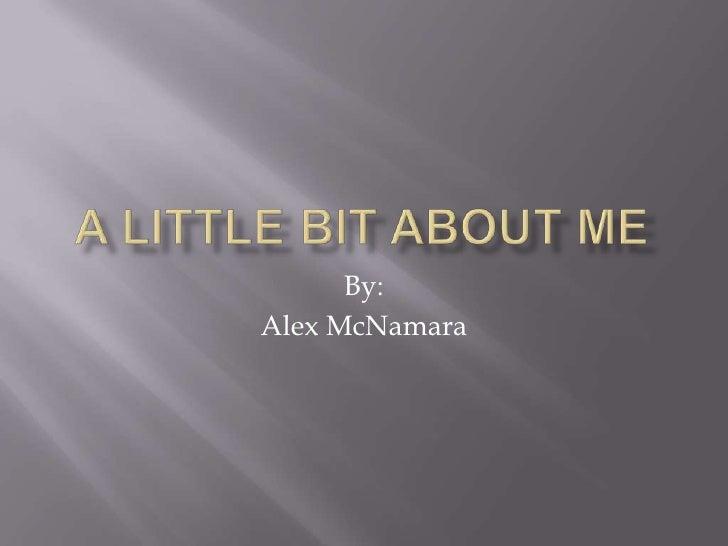 A little Bit About Me<br />By:<br />Alex McNamara<br />