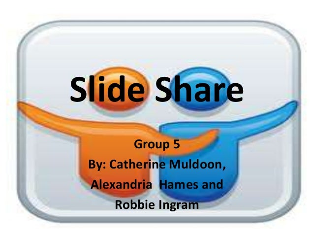 Slide Share         Group 5 By: Catherine Muldoon, Alexandria Hames and      Robbie Ingram