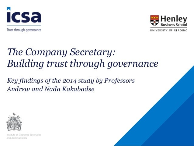 The Company Secretary: Building trust through governance Key findings of the 2014 study by Professors Andrew and Nada Kaka...
