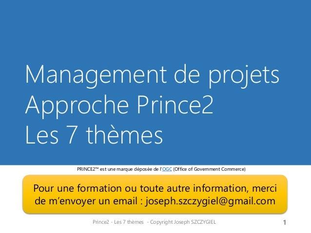 Management de projets Approche Prince2 Les 7 thèmes Prince2 - Les 7 thèmes - Copyright Joseph SZCZYGIEL 1 PRINCE2™ est une...