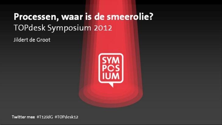 Processen, waar is de smeerolie?TOPdesk Symposium 2012Jildert de GrootTwitter mee #T12JdG #TOPdesk12
