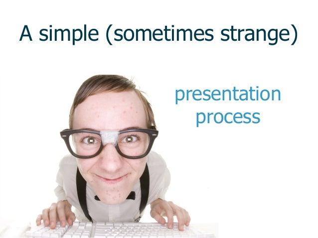 A simple (sometimes strange) presentation process