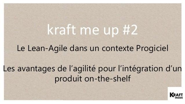 kraft me up #2 Le Lean-Agile dans un contexte Progiciel Les avantages de l'agilité pour l'intégration d'un produit on-the-...