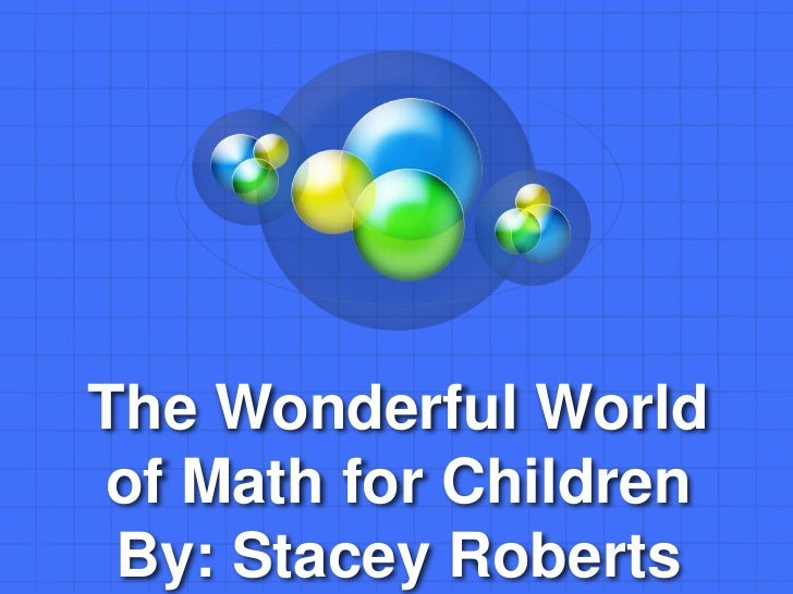 The Wonderful Worldof Math for Children By: Stacey Roberts
