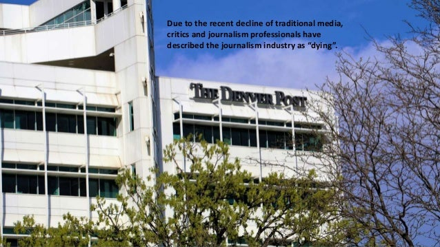 Due to the recent decline of traditional media, critics and journalism professionals have described the journalism industr...