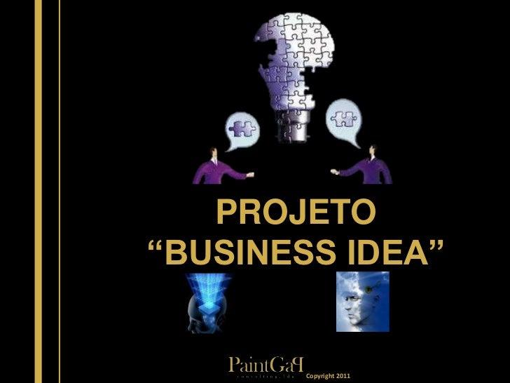 "PROJETO""BUSINESS IDEA""        Copyright 2011"