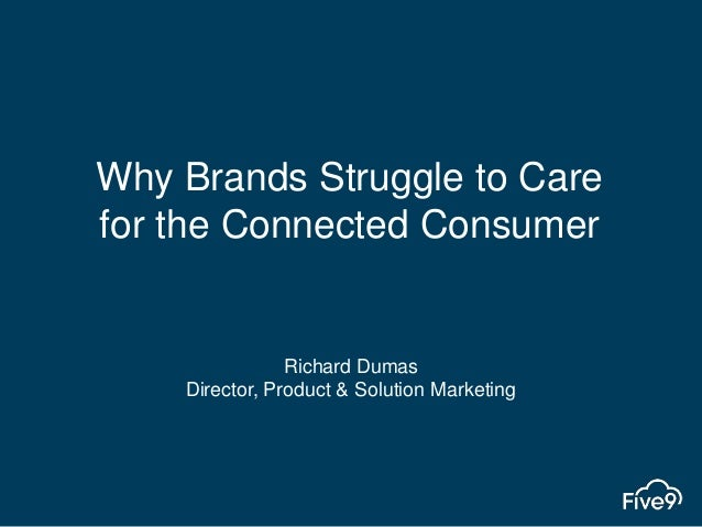 Why Brands Struggle to Care for the Connected Consumer Richard Dumas Director, Product & Solution Marketing