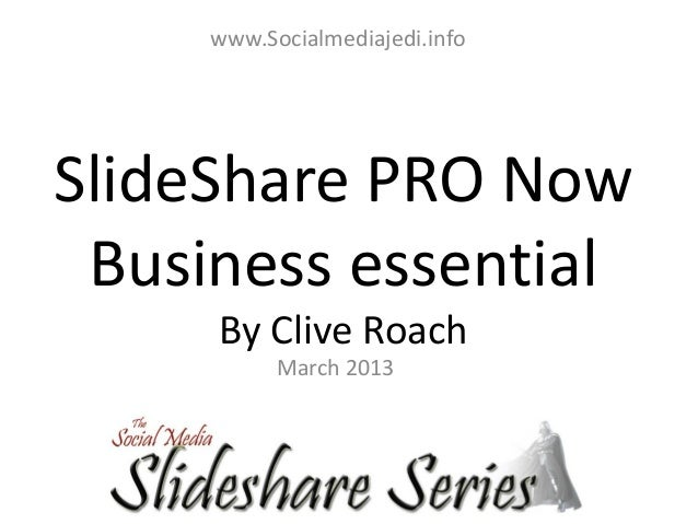www.Socialmediajedi.infoSlideShare PRO Now Business essential     By Clive Roach           March 2013