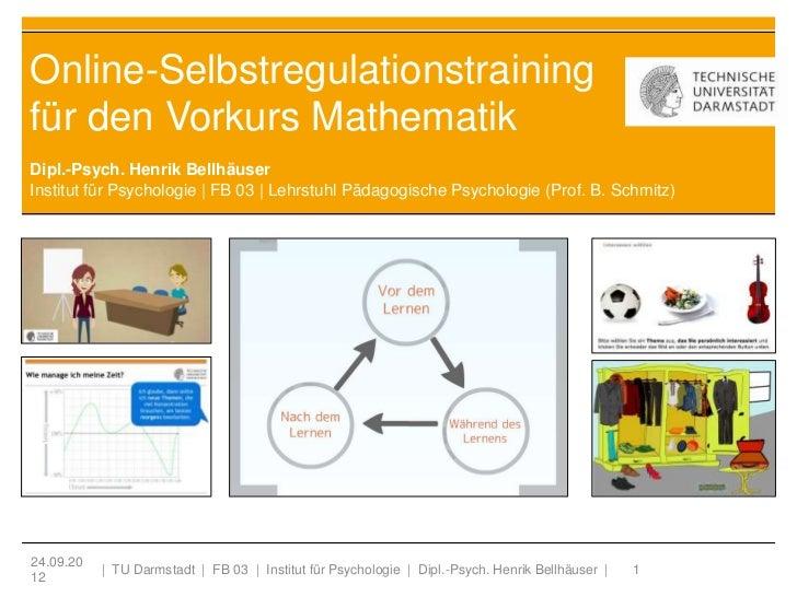 Online-Selbstregulationstrainingfür den Vorkurs MathematikDipl.-Psych. Henrik BellhäuserInstitut für Psychologie | FB 03 |...