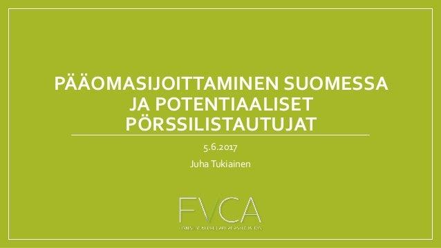 PÄÄOMASIJOITTAMINEN SUOMESSA JA POTENTIAALISET PÖRSSILISTAUTUJAT 5.6.2017 JuhaTukiainen