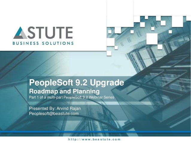 h t t p : / / w w w . b e a s t u t e . c o m PeopleSoft 9.2 Upgrade Roadmap and Planning Part 1 of a multi-part PeopleSof...